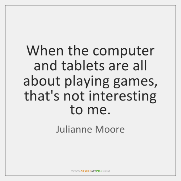 When The Computer And Tablets Are All About Playing Games Thats
