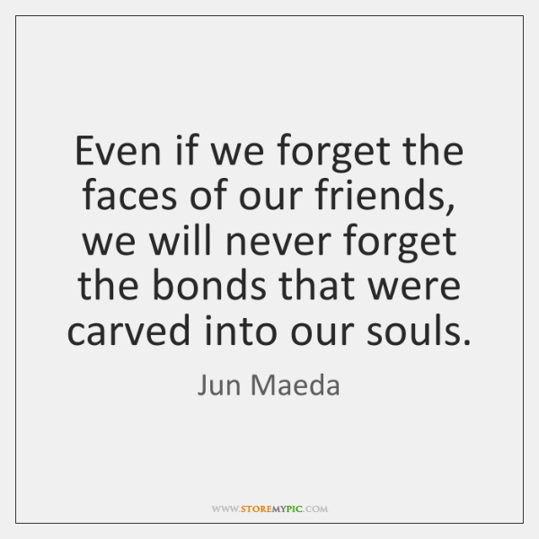 Even if we forget the faces of our friends, we will never ...