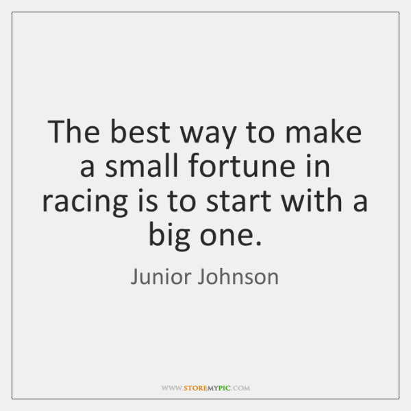 The best way to make a small fortune in racing is to ...