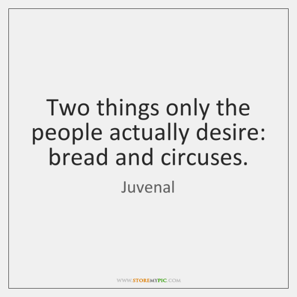 Two things only the people actually desire: bread and circuses.