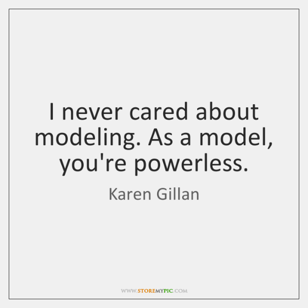 I never cared about modeling. As a model, you're powerless.