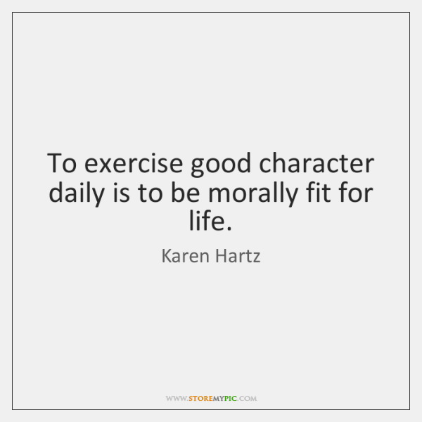 To exercise good character daily is to be morally fit for life.