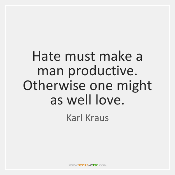 Hate must make a man productive. Otherwise one might as well love.