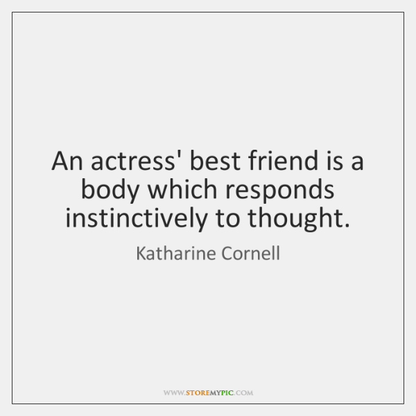 An actress' best friend is a body which responds instinctively to thought.