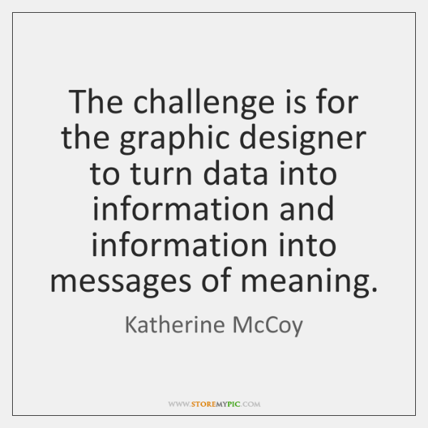 The challenge is for the graphic designer to turn data into information ...