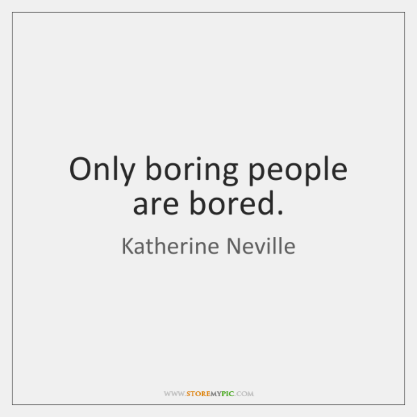 Only boring people are bored.