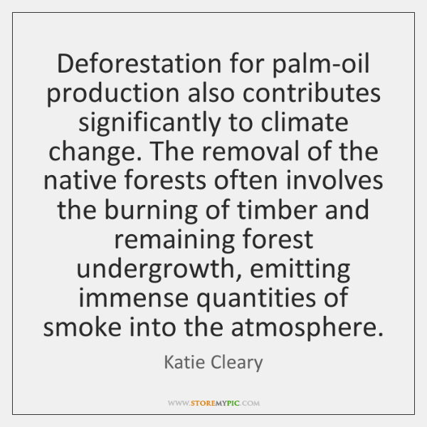 Deforestation for palm-oil production also contributes significantly to climate change. The removal