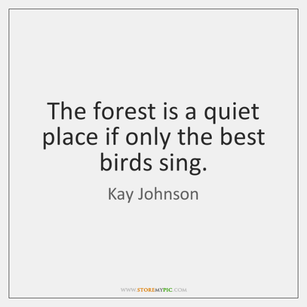 The forest is a quiet place if only the best birds sing.