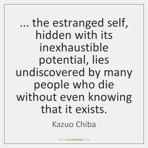 ... the estranged self, hidden with its inexhaustible potential, lies undiscovered by many ...