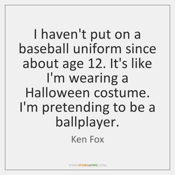 I haven't put on a baseball uniform since about age 12. It's like ...