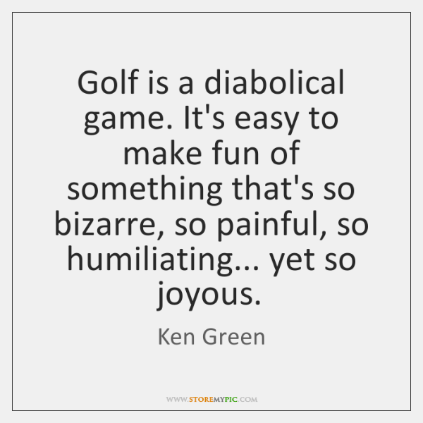 Golf is a diabolical game. It's easy to make fun of something ...
