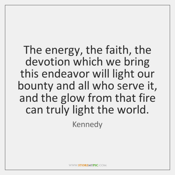 The energy, the faith, the devotion which we bring this endeavor will ...