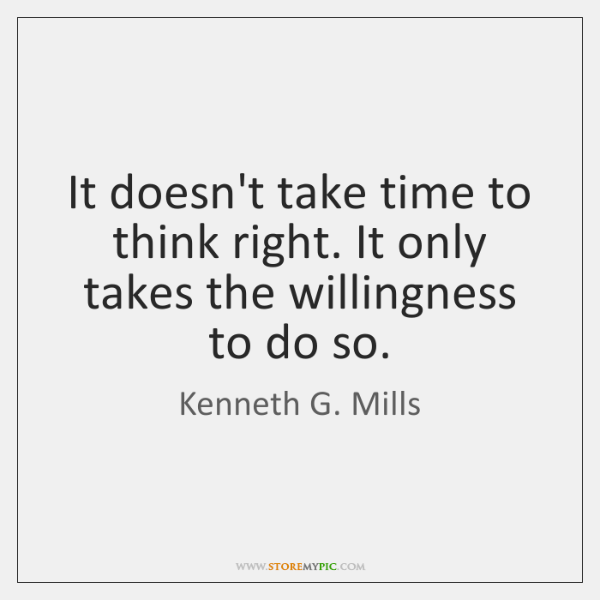 It doesn't take time to think right. It only takes the willingness ...