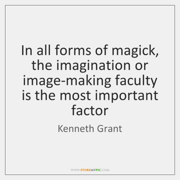 In all forms of magick, the imagination or image-making faculty is the ...
