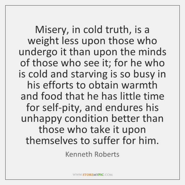 Misery, in cold truth, is a weight less upon those who undergo ...