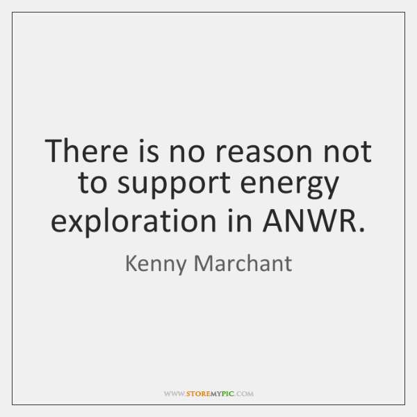 There is no reason not to support energy exploration in ANWR.
