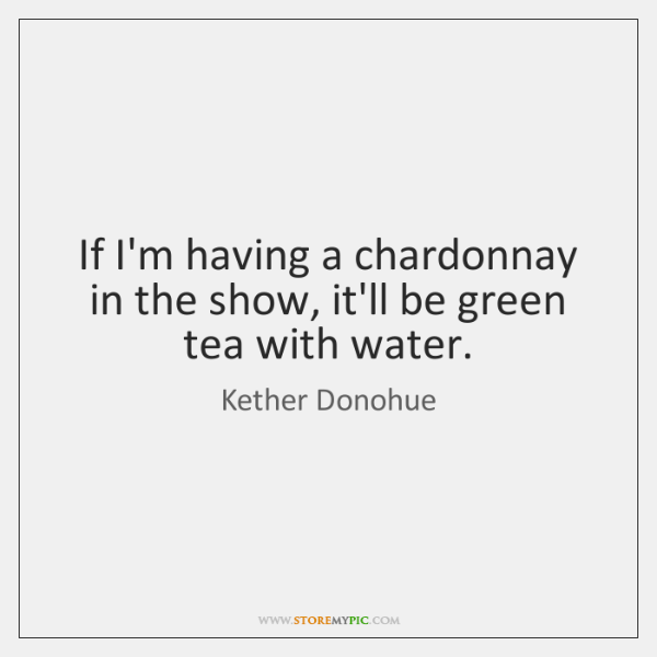 If I'm having a chardonnay in the show, it'll be green tea ...