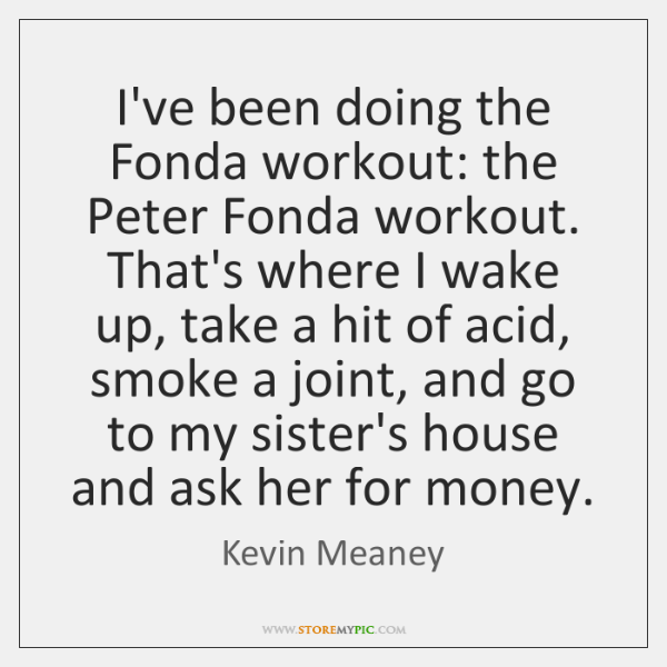 I've been doing the Fonda workout: the Peter Fonda workout. That's where ...
