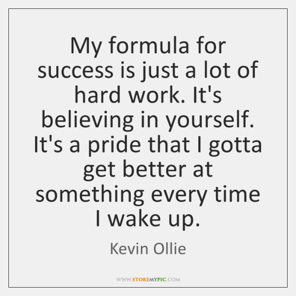 My formula for success is just a lot of hard work. It's ...