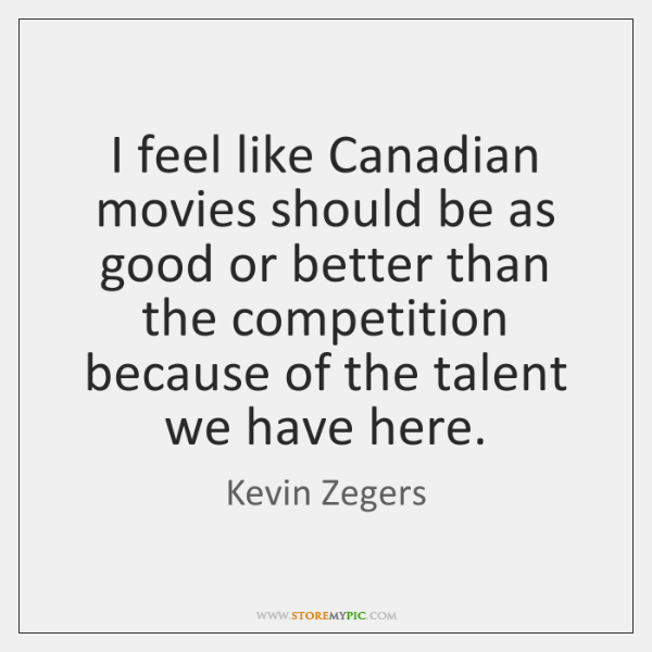 I feel like Canadian movies should be as good or better than ...