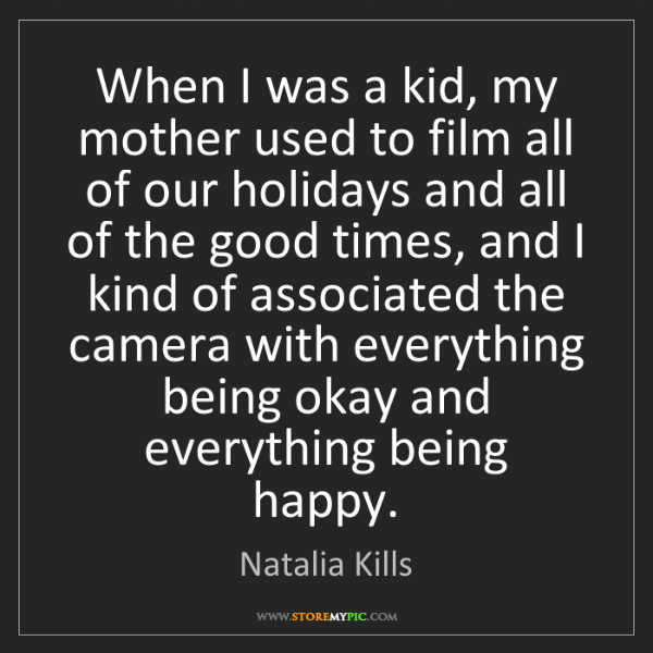 Natalia Kills: When I was a kid, my mother used to film all of our holidays...