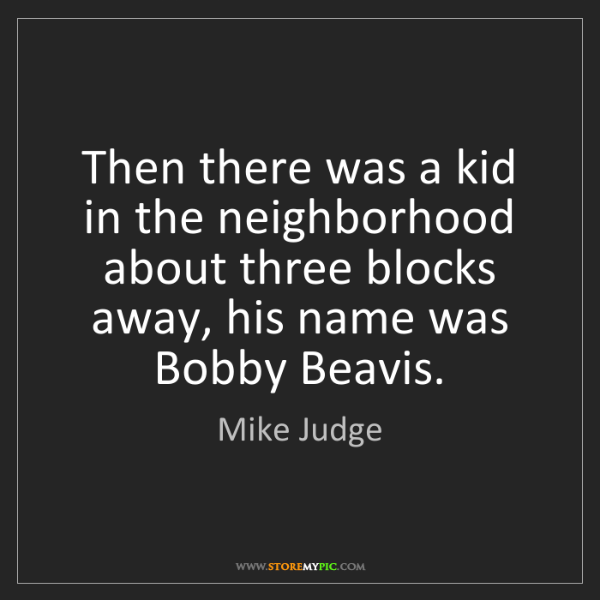Mike Judge: Then there was a kid in the neighborhood about three...