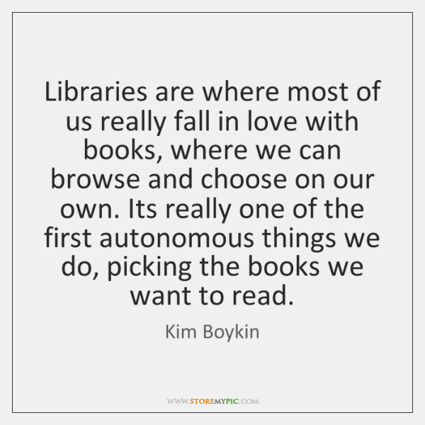 Libraries are where most of us really fall in love with books, ...