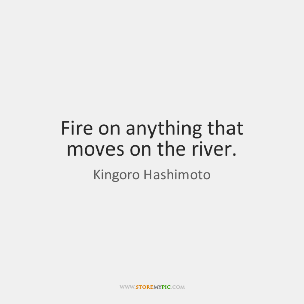 Fire on anything that moves on the river.