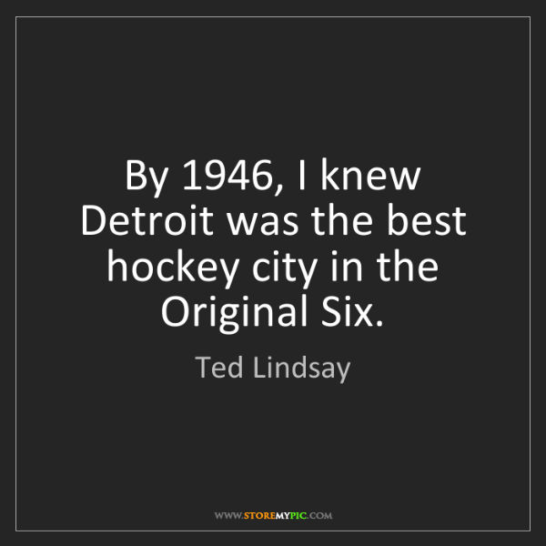 Ted Lindsay: By 1946, I knew Detroit was the best hockey city in the...