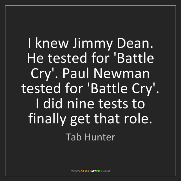 Tab Hunter: I knew Jimmy Dean. He tested for 'Battle Cry'. Paul Newman...