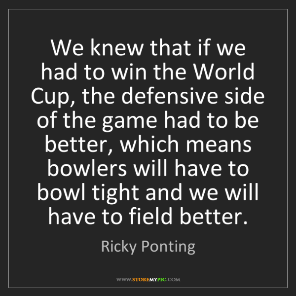 Ricky Ponting: We knew that if we had to win the World Cup, the defensive...