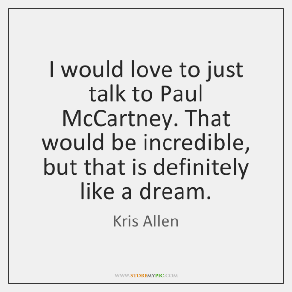 I would love to just talk to Paul McCartney. That would be ...