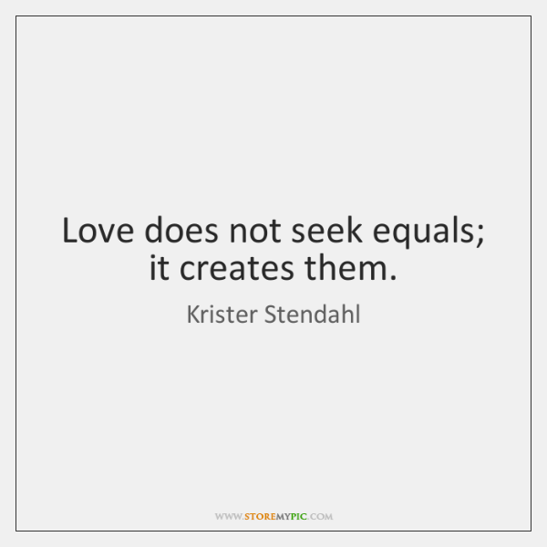 Love does not seek equals; it creates them.