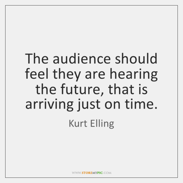 The audience should feel they are hearing the future, that is arriving ...