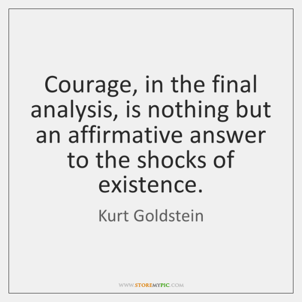 Courage, in the final analysis, is nothing but an affirmative answer to ...