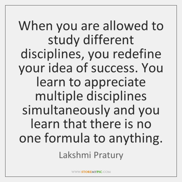 When you are allowed to study different disciplines, you redefine your idea ...
