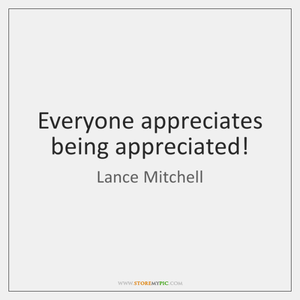 Everyone appreciates being appreciated!