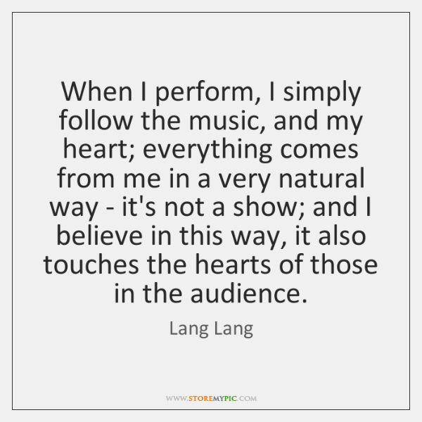 When I perform, I simply follow the music, and my heart; everything ...