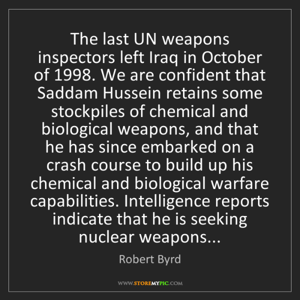 Robert Byrd: The last UN weapons inspectors left Iraq in October of...