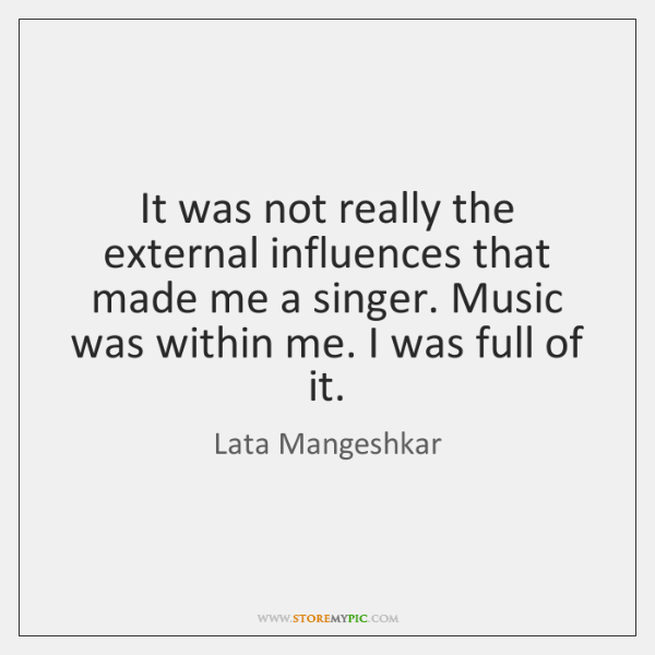 It was not really the external influences that made me a singer. ...