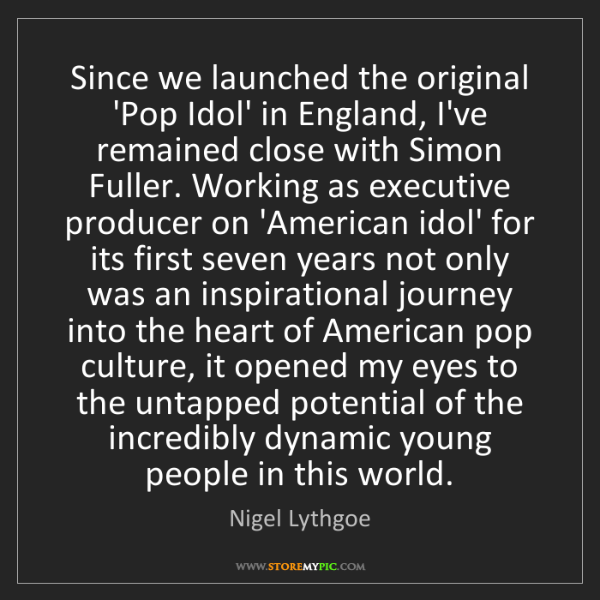Nigel Lythgoe: Since we launched the original 'Pop Idol' in England,...