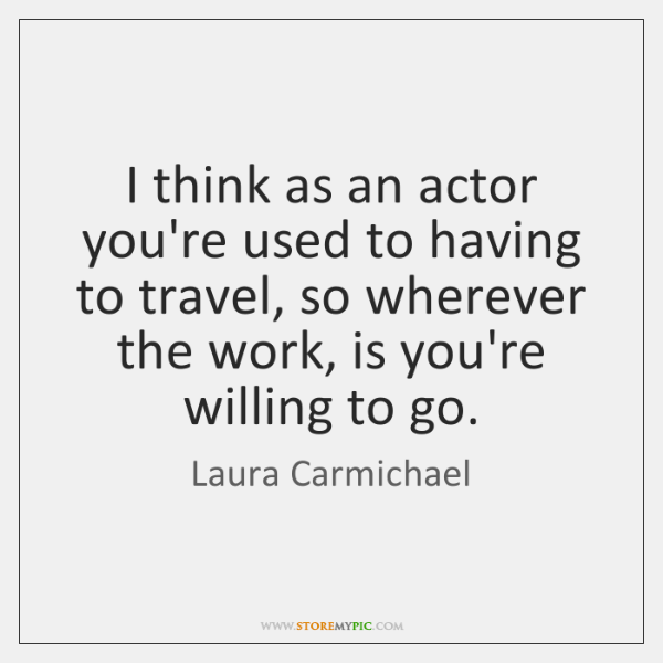 I think as an actor you're used to having to travel, so ...