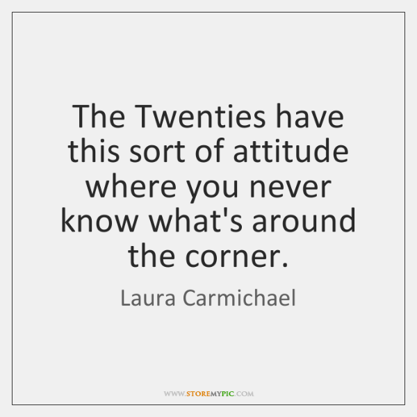 The Twenties have this sort of attitude where you never know what's ...