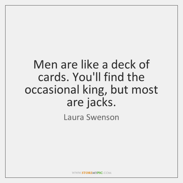 Men are like a deck of cards. You'll find the occasional king, ...