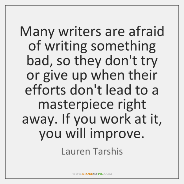 Many writers are afraid of writing something bad, so they don't try ...