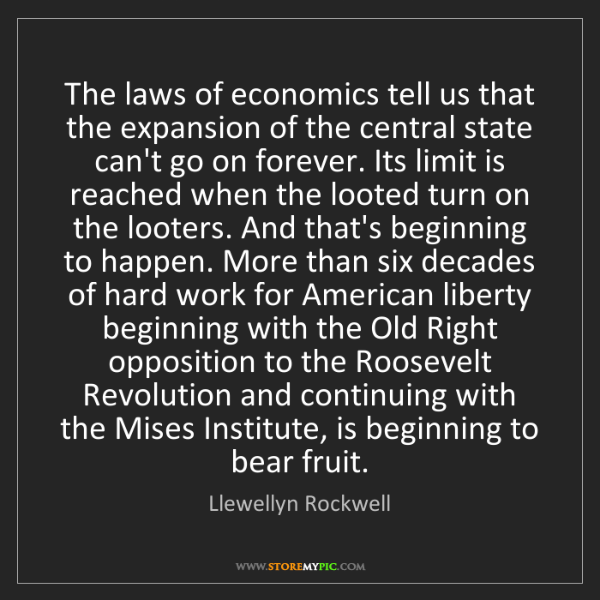 Llewellyn Rockwell: The laws of economics tell us that the expansion of the...