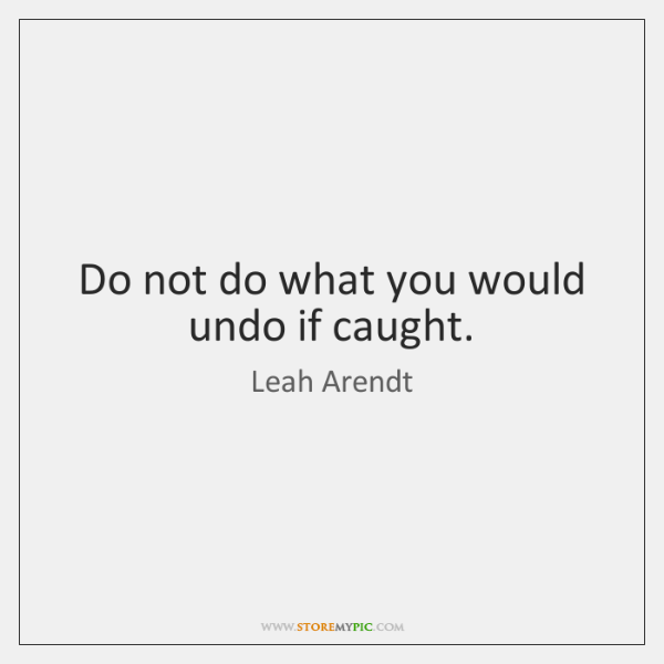 Do not do what you would undo if caught.