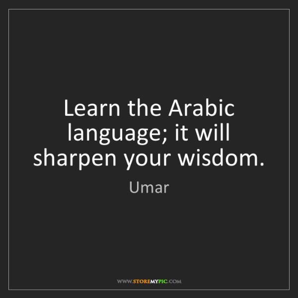 Umar: Learn the Arabic language; it will sharpen your wisdom.