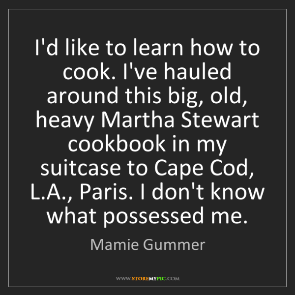 Mamie Gummer: I'd like to learn how to cook. I've hauled around this...
