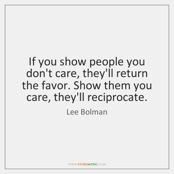 If you show people you don't care, they'll return the favor. Show ...